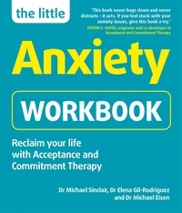 Michael Sinclair et Elena Gil-Rodriguez - The Little Anxiety Workbook - Reclaim your life with Acceptance and Commitment Therapy.