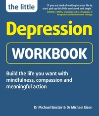 Michael Sinclair et Michael Eisen - The Little Depression Workbook - Build the life you want with mindfulness, compassion and meaningful action.