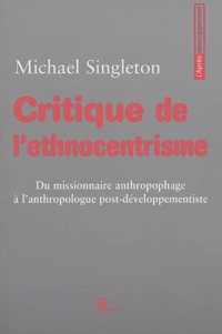 Michael Singleton - Critique de l'ethnocentrisme - Du missionnaire anthropophage à l'anthropologue post-développementiste.