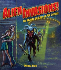 Michael Stein - Alien Invasions ! - The History of Aliens in Pop Culture.