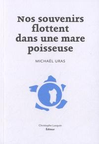 Michaël Uras - Nos souvenirs flottent dans une mare poisseuse.