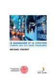 Michael Vincent - Le banquier et le citoyen - L'Europe face aux crises financières.
