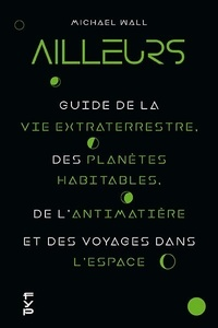 Michael Wall - Ailleurs - Guide de la vie extraterrestre, des planètes habitables, de l'antimatière et des voyages dans l'espace.