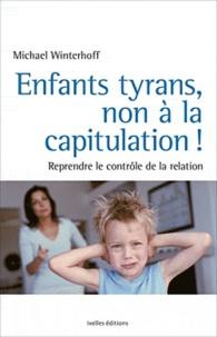 Michael Winterhoff - Enfants tyrans, non à la capitulation ! - Reprendre le contrôle de la relation !.