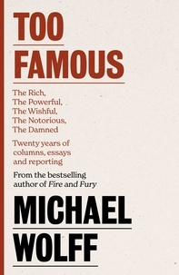 Michael Wolff - Too Famous - The Rich, The Powerful, The Wishful, The Damned, The Notorious – Twenty Years of Columns, Essays and Reporting.