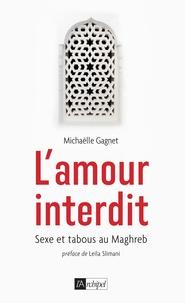 Michaëlle Gagnet - L'amour interdit - Sexe et tabous au Maghreb.