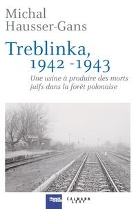 Michal Hausser-Gans - Treblinka 1942-1943 - Une usine à produire des morts juifs dans la forêt polonaise.