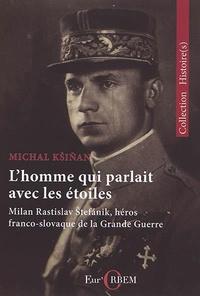 Michal Ksinan - L'homme qui parlait avec les étoiles - Milan Rastislav Stefanik, héros franco-slovaque de la Grande Guerre.
