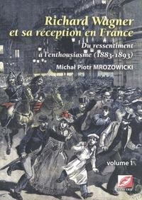 Michal Piotr Mrozowicki - Richard Wagner et sa réception en France - Du ressentiment à l'enthousiasme (1883-1893) Volume 1.