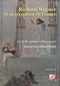 Michal Piotr Mrozowicki - Richard Wagner et sa réception en France - Volume 3, La Belle Epoque (1893-1914).