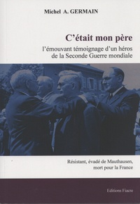 Michel A. Germain - C'était mon père - L'émouvant témoignage d'un héros de la Seconde Guerre mondiale, résistant, évadé de Mauthausen, officier mort pour la France.