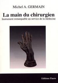 Michel A. Germain - La main du chirurgien - Instrument remarquable au service de la médecine.
