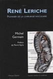 Michel A. Germain - René Leriche - Pionnier de la chirurgie vasculaire.