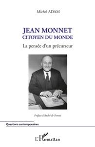 Michel Adam - Jean Monnet, citoyen du monde - La pensée d'un précurseur.