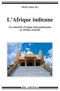 Michel Adam - L'Afrique indienne - Les minorités d'origine indo-pakistanaise en Afrique orientale.