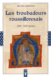 Michel Adroher - Les troubadours roussillonnais (XIIe-XIIIe siècles).