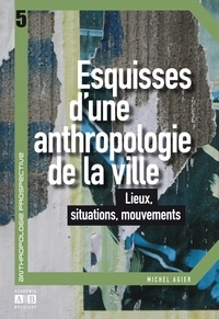 Michel Agier - Esquisses d'une anthropologie de la ville - Lieux, situations, mouvements.