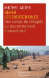 Michel Agier - Gérer les indésirables - Des camps de réfugiés au gouvernement humanitaire.