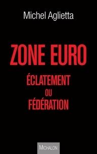 Michel Aglietta - Zone Euro - Eclatement ou fédération.