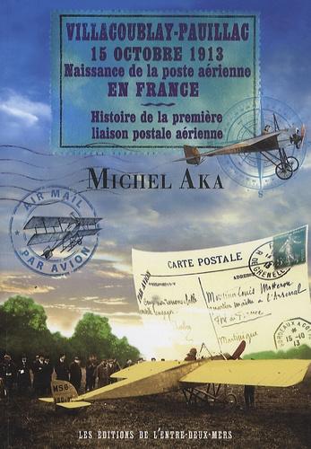 Michel Aka - Villacoublay-Pauillac, 15 octobre 1913, naissance de la poste aérienne en France - Histoire de la première liaison postale aérienne.