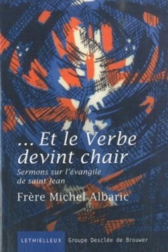 Michel Albaric - Et le Verbe devint chair - Sermons sur l'évangile de saint Jean.