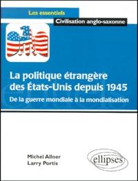 Michel Allner et Larry Portis - La politique étrangère des Etats-Unis depuis 1945. - De la guerre mondiale à la mondialisation.