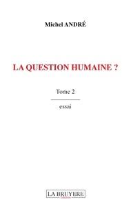 Michel André - La question humaine ? - Tome 2.