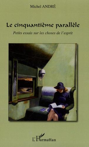 Michel André - Le cinquantième parallèle - Petits essais sur les choses de l'esprit.