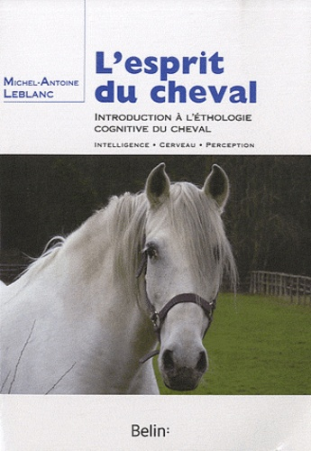 Michel-Antoine Leblanc - L'esprit du cheval - Introduction à l'éthologie cognitive du cheval.