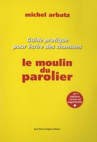 Michel Arbatz - Le moulin du parolier - Guide pratique pour écrire des chansons.