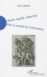 Michel Arnaud - Liberté, égalité, fraternité dans la société de l'information - La nécessaire redéfinition de la liberté, de l'égalité et de la fraternité dans la société de l'information du XXIe siècle.