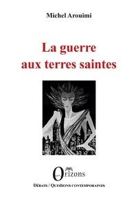 Michel Arouimi - La guerre aux terres saintes.