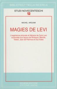 Michel Arouimi - Magies de Levi - L'expérience picturale et littéraire de Carlo Levi confrontée aux leçons de Rimbaud, Melville, Tolstoï, Jean de Patmos et Xue Xiake.