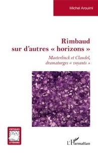 """Michel Arouimi - Rimbaud sur d'autres """"horizons"""" - Maeterlinck et Claudel dramaturges """"voyants""""."""