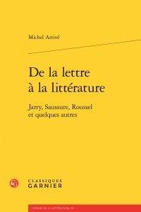 Michel Arrivé - De la lettre à la littérature - Jarry, Saussure, Roussel et quelques autres.