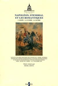 Michel Arrous - Napoléon, Stendhal et les romantiques - L'armée, la guerre, la gloire. Musée de l'armée 16-17 novembre 2001.
