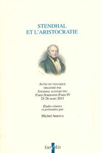Michel Arrous - Stendhal et l'aristocratie - Actes du colloque de Paris-Sorbonne-Paris IV, 25-26 mars 2011.