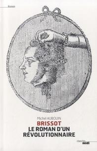 Michel Aubouin - Brissot, le roman d'un révolutionnaire.