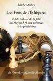 Michel Aubry - Les fous de l'échiquier - Petite histoire de la folie du Moyen Age aux prémices de la psychiatrie de Nerval et la famille Blanche.