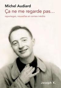 Michel Audiard - Ça ne me regarde pas… - Reportages, nouvelles et contes inédits.