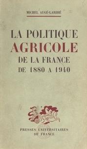 Michel Auge-Laribe - La politique agricole de la France de 1880 à 1940.