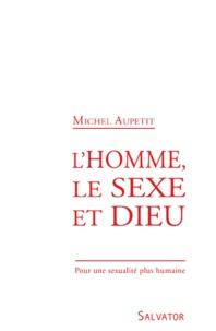 Michel Aupetit - L'homme, le sexe et Dieu - Pour une sexualité plus humaine.
