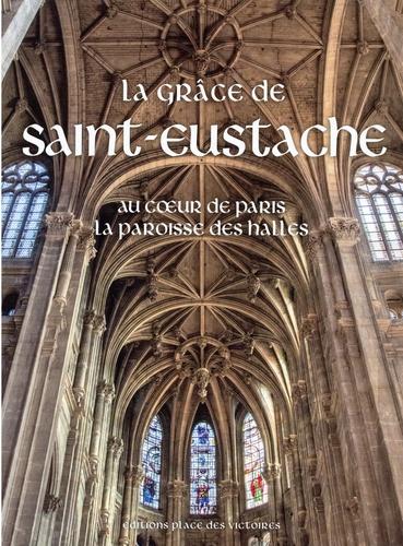 La grâce de Saint-Eustache. Au coeur de Paris la paroisse des Halles