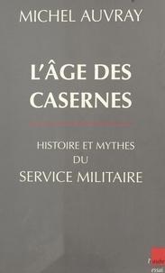 Michel Auvray - L'âge des casernes - Histoire et mythes du service militaire.