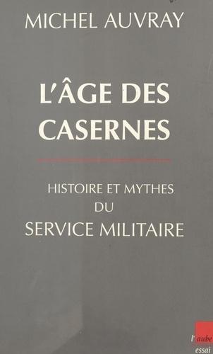 L'âge des casernes. Histoire et mythes du service militaire