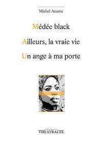 Michel Azama - Médée black ; Ailleurs la vraie vie ; Un ange à ma porte.