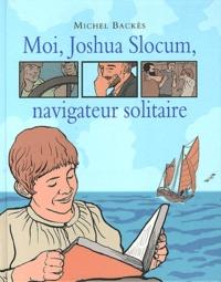 Michel Backès - Moi, Joshua Slocum, navigateur solitaire.