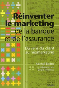 Michel Badoc et Elodie Trouillaud - Réinventer le marketing de la banque et de l'assurance - Du sens du client au néomarketing.