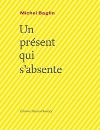Michel Baglin - Un présent qui s'absente.