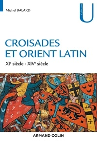 Michel Balard - Croisades et Orient Latin - XIe-XIVe siècle.